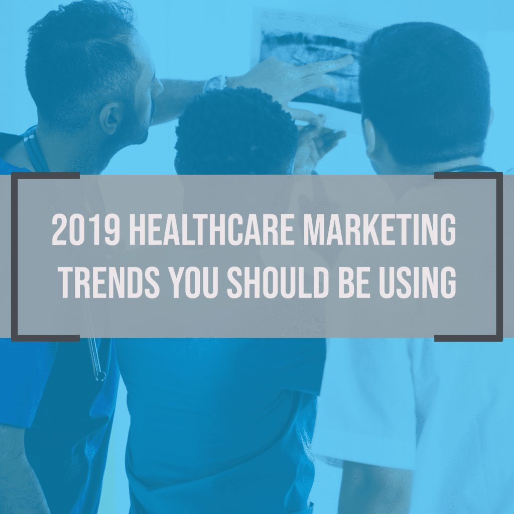 2019 Healthcare Marketing Trends You Should Be Using Right Now