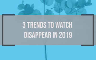 3 Trends to Watch Disappear in 2019